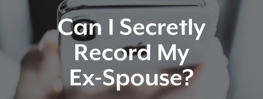 Can I secretly record my ex-spouse?
